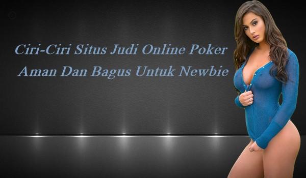 Ciri-Ciri Situs Judi Online Poker Aman Dan Bagus Untuk Newbie